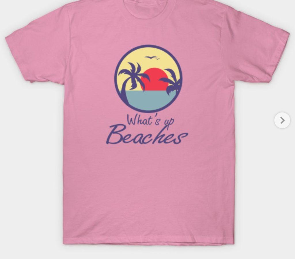 What's Up Beaches t-shirt.